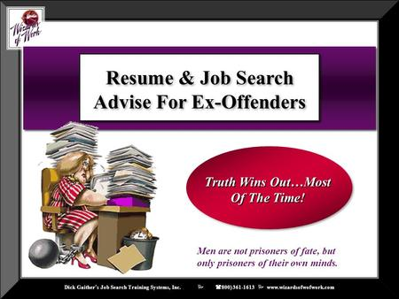 Dick Gaither ' s Job Search Training Systems, Inc.    ( 800) 361-1613  www.wizardsofwofwork.com Resume & Job Search Advise For Ex-Offenders Truth Wins.