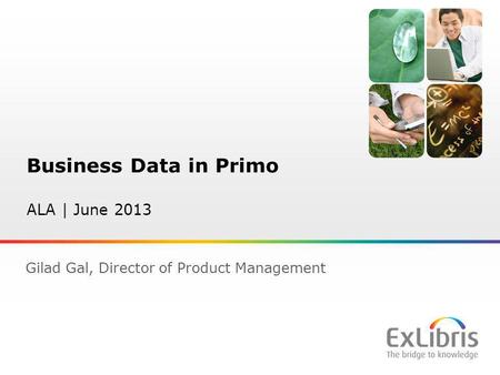 1 Business Data in Primo ALA | June 2013 Gilad Gal, Director of Product Management.