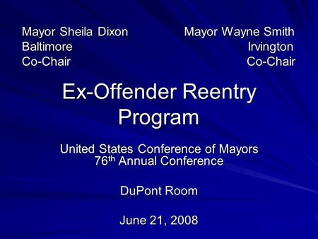 Ex-Offender Reentry Program United States Conference of Mayors 76 th Annual Conference DuPont Room June 21, 2008 Mayor Sheila Dixon Mayor Wayne Smith Baltimore.
