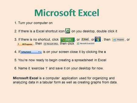 1. Turn your computer on 2. If there is a Excel shortcut icon on you desktop, double click it 3. If there is no shortcut, click, or, or. then, or, then,