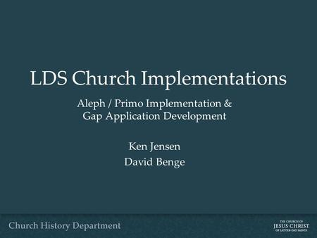 LDS Church Implementations Aleph / Primo Implementation & Gap Application Development Ken Jensen David Benge.