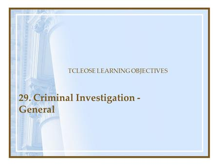 29. Criminal Investigation - General TCLEOSE LEARNING OBJECTIVES.