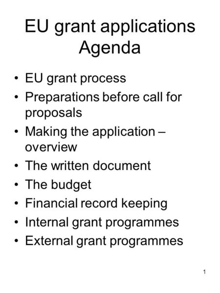 1 EU grant applications Agenda EU grant process Preparations before call for proposals Making the application – overview The written document The budget.