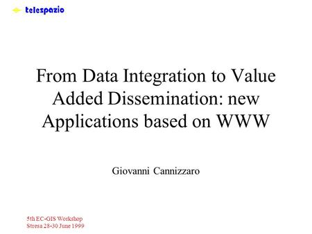 5th EC-GIS Workshop Stresa 28-30 June 1999 From Data Integration to Value Added Dissemination: new Applications based on WWW Giovanni Cannizzaro.