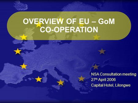 OVERVIEW OF EU – GoM CO-OPERATION NSA Consultation meeting 27 th April 2006 Capital Hotel, Lilongwe.