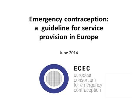 Emergency contraception: a guideline for service provision in Europe June 2014 1.