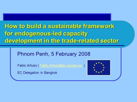 How to build a sustainable framework for endogenous-led capacity development in the trade-related sector Phnom Penh, 5 February 2008 Fabio Artuso (