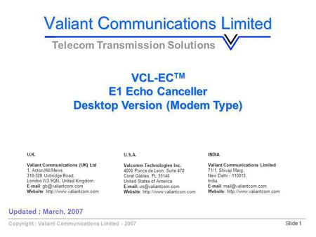 Copyright : Valiant Communications Limited - 2007Slide 1 VCL-EC TM E1 Echo Canceller Desktop Version (Modem Type) V aliant C ommunications L imited Telecom.
