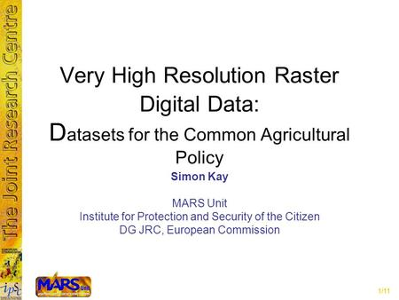 1/11 Very High Resolution Raster Digital Data: D atasets for the Common Agricultural Policy Simon Kay MARS Unit Institute for Protection and Security of.