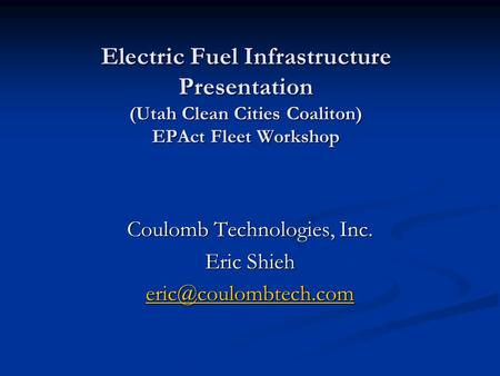 Electric Fuel Infrastructure Presentation (Utah Clean Cities Coaliton) EPAct Fleet Workshop Coulomb Technologies, Inc. Eric Shieh