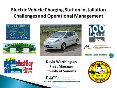 Electric Vehicle Charging Station Installation Challenges and Operational Management David Worthington Fleet Manager County of Sonoma.