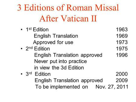 3 Editions of Roman Missal After Vatican II 1 st Edition1963 English Translation1969 Approved for use1973 2 nd Edition1975 English Translation approved1996.
