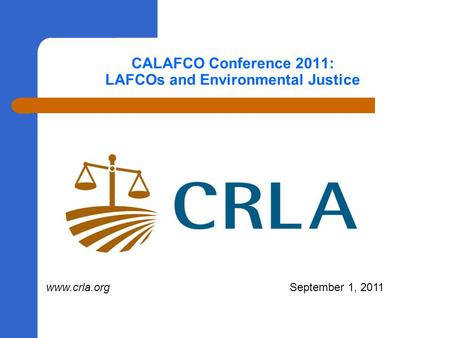 CALAFCO Conference 2011: LAFCOs and Environmental Justice www.crla.org September 1, 2011.