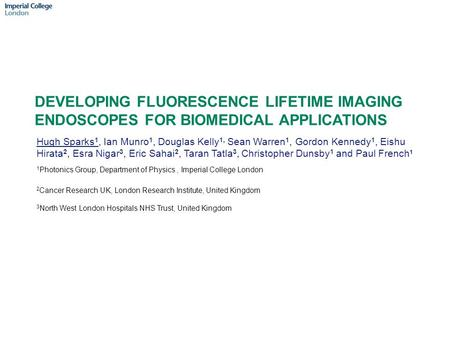 DEVELOPING FLUORESCENCE LIFETIME IMAGING ENDOSCOPES FOR BIOMEDICAL APPLICATIONS Hugh Sparks 1, Ian Munro 1, Douglas Kelly 1, Sean Warren 1, Gordon Kennedy.