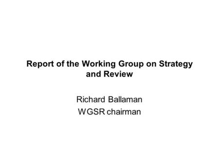 Report of the Working Group on Strategy and Review Richard Ballaman WGSR chairman.