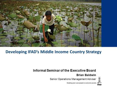 Developing IFAD's Middle Income Country Strategy Informal Seminar of the Executive Board Brian Baldwin Senior Operations Management Adviser.