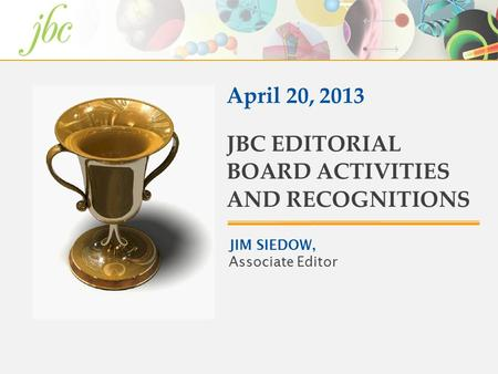 JIM SIEDOW, Associate Editor JBC EDITORIAL BOARD ACTIVITIES AND RECOGNITIONS April 20, 2013.
