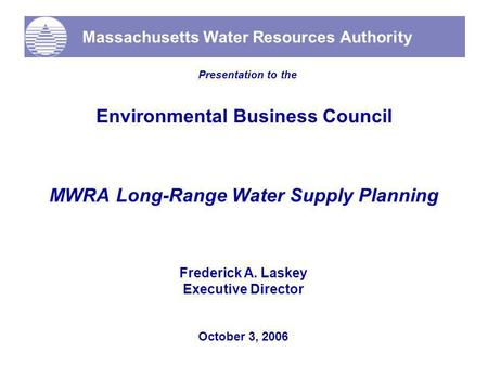 Massachusetts Water Resources Authority Presentation to the Environmental Business Council MWRA Long-Range Water Supply Planning October 3, 2006 Frederick.