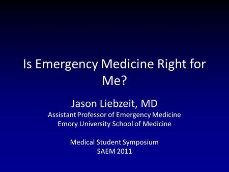 Is Emergency Medicine Right for Me? Jason Liebzeit, MD Assistant Professor of Emergency Medicine Emory University School of Medicine Medical Student Symposium.