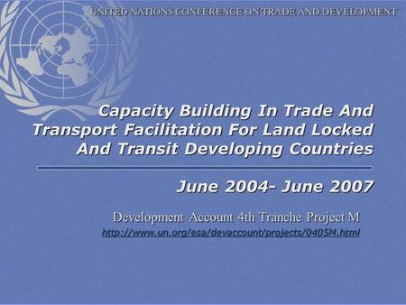 Capacity Building In Trade And Transport Facilitation For Land Locked And Transit Developing Countries June 2004- June 2007 Development Account 4th Tranche.