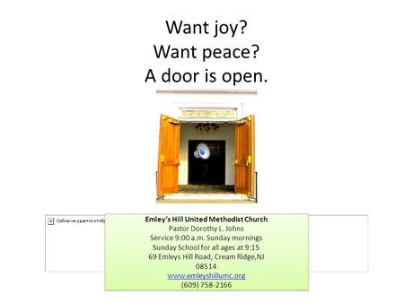 Want joy? Want peace? A door is open. Emley's Hill United Methodist Church Pastor Dorothy L. Johns Service 9:00 a.m. Sunday mornings Sunday School for.
