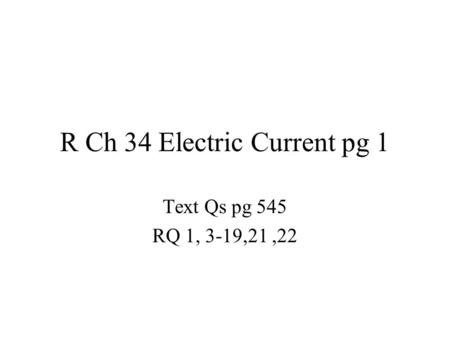 R Ch 34 Electric Current pg 1 Text Qs pg 545 RQ 1, 3-19,21,22.