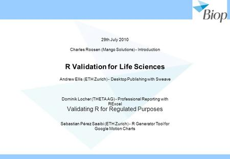 R Validation for Life Sciences Validating R for Regulated Purposes 29th July 2010 Charles Roosen (Mango Solutions) - Introduction Andrew Ellis (ETH Zurich)