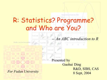 R: Statistics? Programme? and Who are You? -- An ABC introduction to R Presented by Guohui Ding R&D, SIBS, CAS 8 Sept, 2004 For Fudan University.