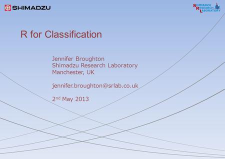 R for Classification Jennifer Broughton Shimadzu Research Laboratory Manchester, UK 2 nd May 2013.