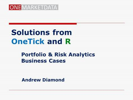 Solutions from OneTick and R Portfolio & Risk Analytics Business Cases Andrew Diamond.