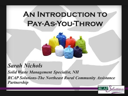 An Introduction to Pay-As-You-Throw Sarah Nichols Solid Waste Management Specialist, NH RCAP Solutions-The Northeast Rural Community Assistance Partnership.