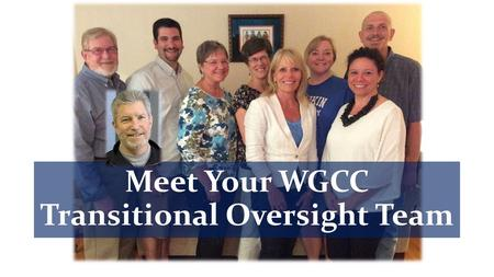 Meet Your WGCC Transitional Oversight Team. Each T.O.T. Team Member: … volunteered to be considered for this team … was supported in their nomination.