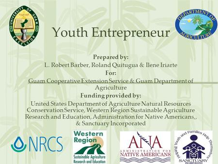 Youth Entrepreneur Prepared by: L. Robert Barber, Roland Quitugua & Ilene Iriarte For: Guam Cooperative Extension Service & Guam Department of Agriculture.