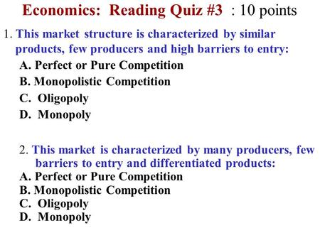 Economics: Reading Quiz #3 : 10 points 1. This market structure is characterized by similar products, few producers and high barriers to entry: A. Perfect.