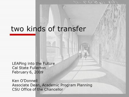 Two kinds of transfer LEAPing into the Future Cal State Fullerton February 6, 2009 Ken O'Donnell Associate Dean, Academic Program Planning CSU Office of.