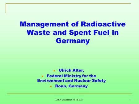 IAEA Conference-31-05-2010 1 Management of Radioactive Waste and Spent Fuel in Germany Ulrich Alter, Federal Ministry for the Environment and Nuclear Safety.