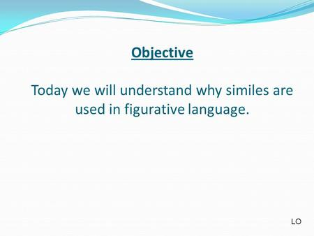 Objective Today we will understand why similes are used in figurative language. LO.