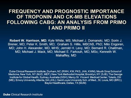 FREQUENCY AND PROGNOSTIC IMPORTANCE OF TROPONIN AND CK-MB ELEVATIONS FOLLOWING CABG: AN ANALYSIS FROM PRIMO I AND PRIMO II Robert W. Harrison, MD; Kyle.