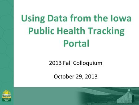 Using Data from the Iowa Public Health Tracking Portal 2013 Fall Colloquium October 29, 2013.