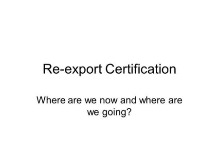 Re-export Certification Where are we now and where are we going?