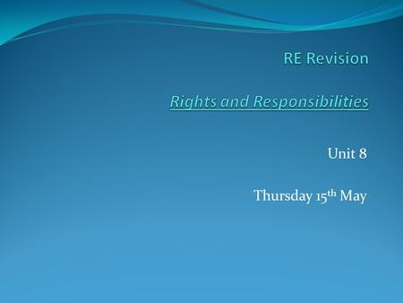 Unit 8 Thursday 15 th May. Rights and Responsibilities A) What is the Golden Rule 2 marks.