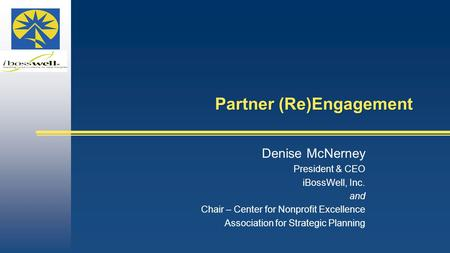 Partner (Re)Engagement Denise McNerney President & CEO iBossWell, Inc. and Chair – Center for Nonprofit Excellence Association for Strategic Planning.