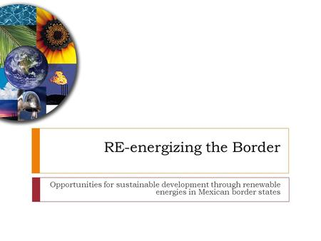RE-energizing the Border Opportunities for sustainable development through renewable energies in Mexican border states.