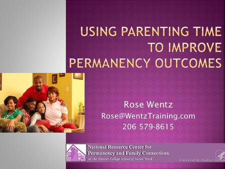 Rose Wentz 206 579-8615. National Resource Center for Permanency and Family Connections  The visit allows the child to be safe.