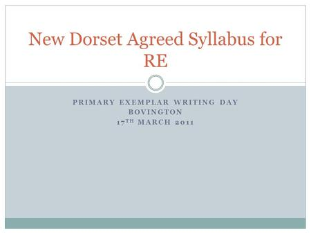 PRIMARY EXEMPLAR WRITING DAY BOVINGTON 17 TH MARCH 2011 New Dorset Agreed Syllabus for RE.