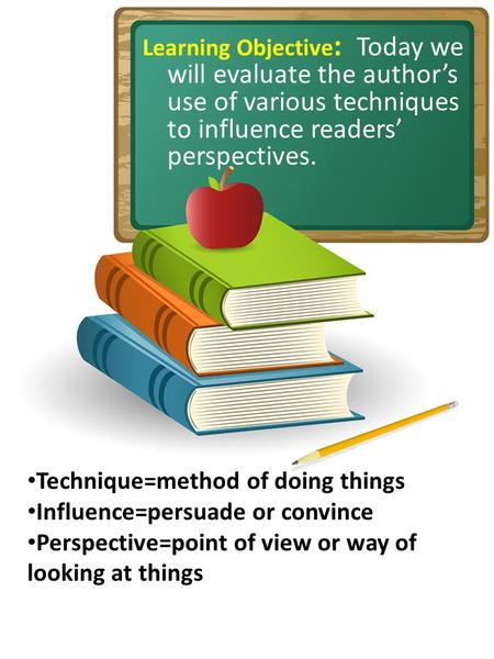 Learning Objective : Today we will evaluate the author's use of various techniques to influence readers' perspectives. Technique=method of doing things.