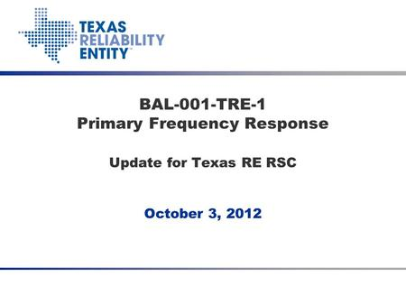 October 3, 2012 BAL-001-TRE-1 Primary Frequency Response Update for Texas RE RSC.
