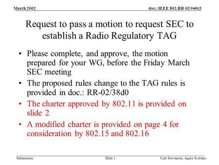 Doc.: IEEE 802.RR-02/040r3 Submission March 2002 Carl Stevenson, Agere SystemsSlide 1 Request to pass a motion to request SEC to establish a Radio Regulatory.