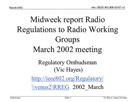 Doc.: IEEE 802.RR-02/027-r2 Submission March 2002 Vic Hayes, Agere SystemsSlide 1 Midweek report Radio Regulations to Radio Working Groups March 2002 meeting.