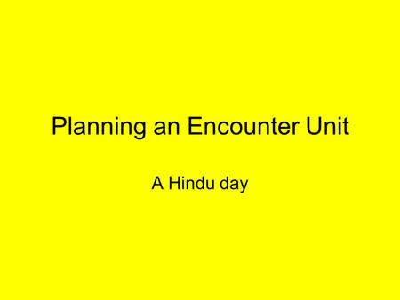 Planning an Encounter Unit A Hindu day. Encounter Day or unit Key question? Skills, Attitudes and Knowledge Taken from Syllabus What about others subjects.